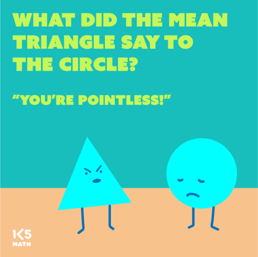 Math Joke: What did the mean triangle say to the circle?