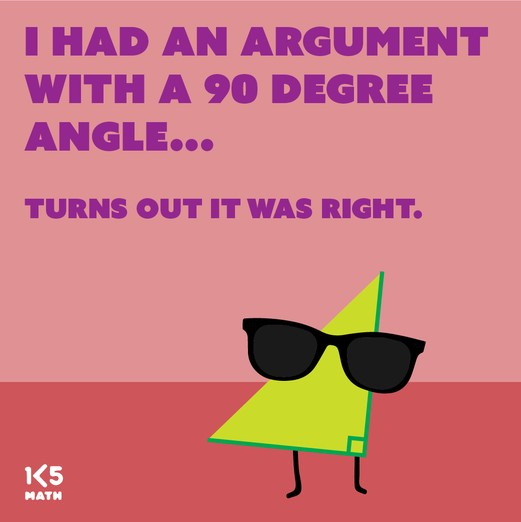 Math Joke: I had an argument with a 90 degree angle